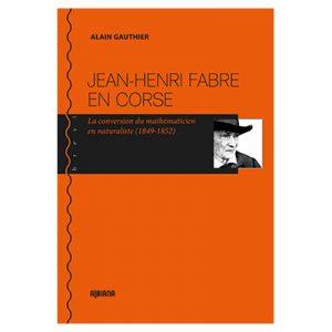 Jean-Henri Fabre en Corse La conversion du mathématicien en naturaliste (1849-1852) Alain Gauthier