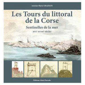 LES TOURS DU LITTORAL DE LA CORSE - Sentinelles de la mer XVIe -XVIIIe siècles - Antoine-Marie GRAZIANI